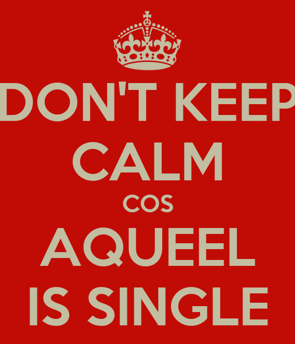 DON'T KEEP CALM COS AQUEEL IS SINGLE