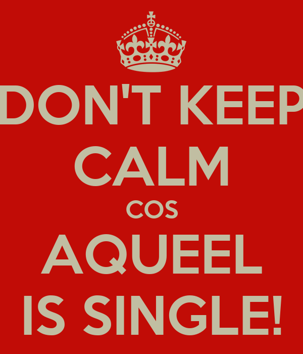 DON'T KEEP CALM COS AQUEEL IS SINGLE!