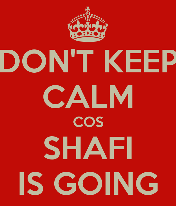 DON'T KEEP CALM COS SHAFI IS GOING