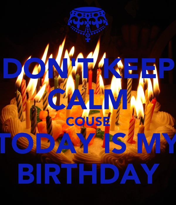 DON'T KEEP CALM COUSE TODAY IS MY BIRTHDAY