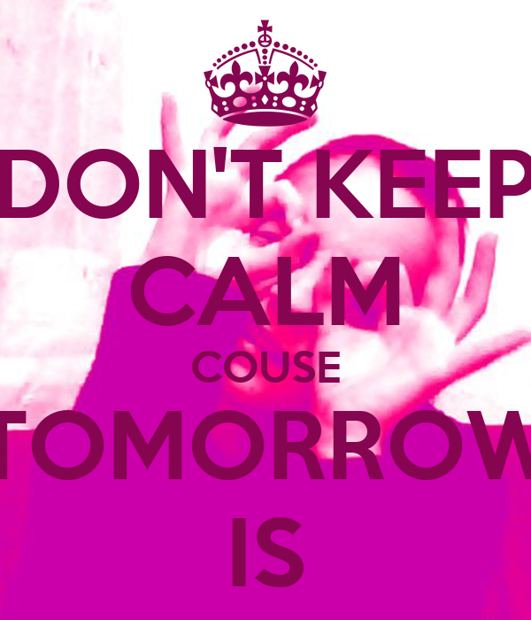 DON'T KEEP CALM COUSE TOMORROW IS