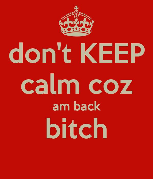 don't KEEP calm coz am back bitch