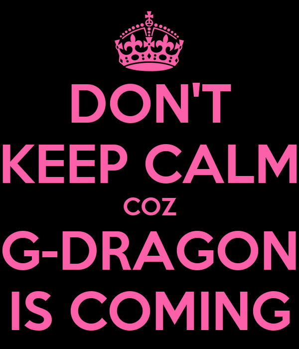 DON'T KEEP CALM COZ G-DRAGON IS COMING