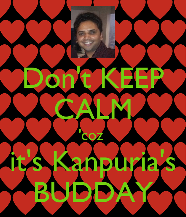 Don't KEEP CALM 'coz  it's Kanpuria's BUDDAY
