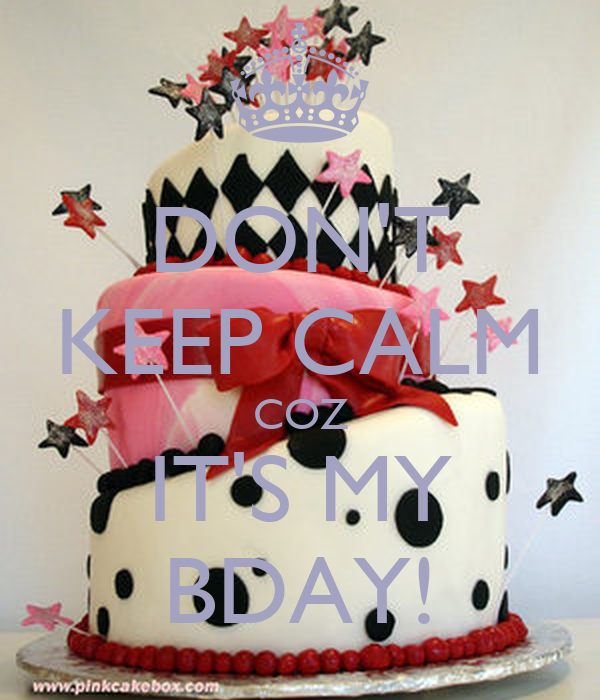 DON'T KEEP CALM COZ IT'S MY BDAY!