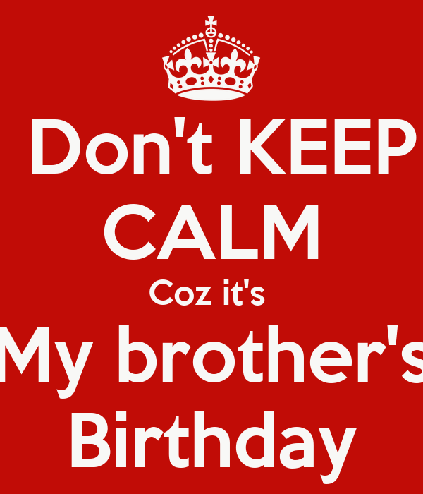 Don't KEEP CALM Coz it's  My brother's Birthday