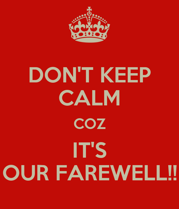 DON'T KEEP CALM COZ IT'S OUR FAREWELL!!