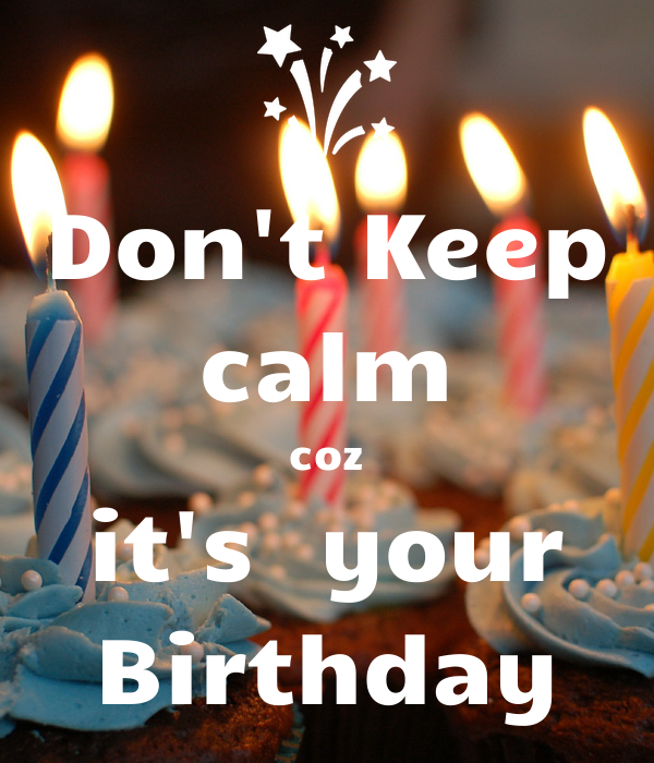 Don't Keep calm coz it's  your Birthday