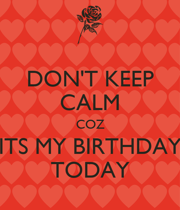 DON'T KEEP CALM COZ ITS MY BIRTHDAY TODAY
