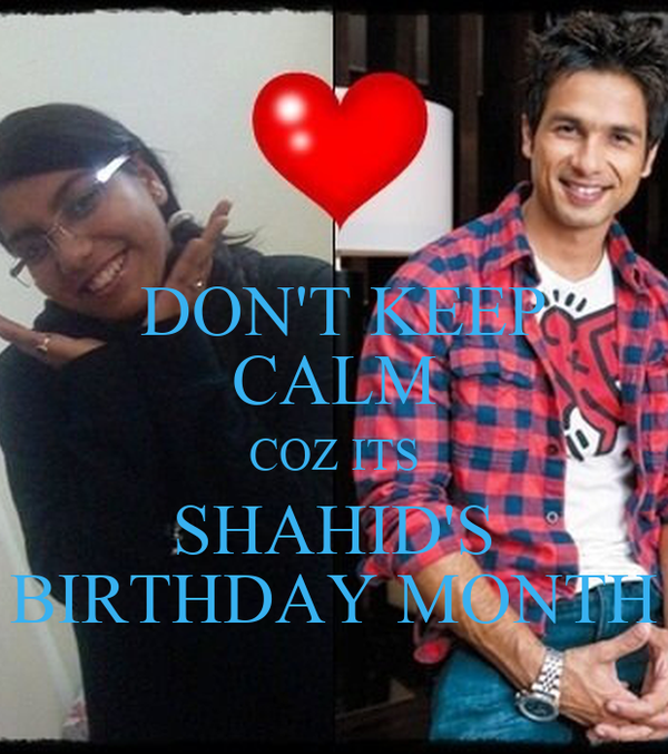 DON'T KEEP CALM COZ ITS SHAHID'S BIRTHDAY MONTH