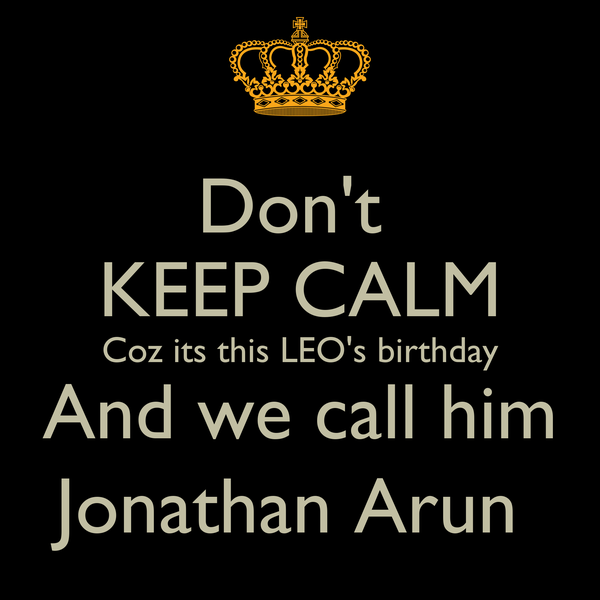 Don't  KEEP CALM Coz its this LEO's birthday And we call him Jonathan Arun