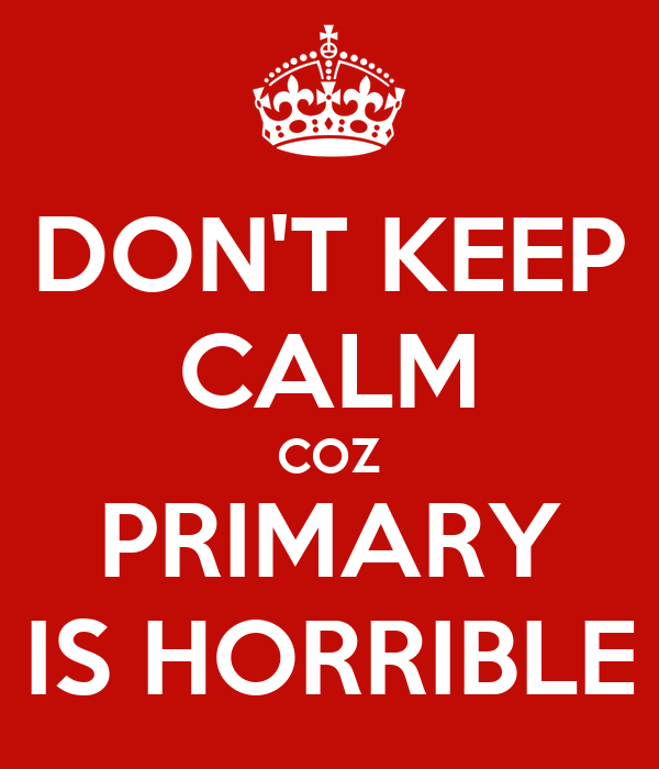DON'T KEEP CALM COZ PRIMARY IS HORRIBLE