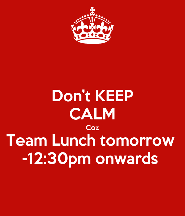 Don't KEEP CALM Coz Team Lunch tomorrow  -12:30pm onwards