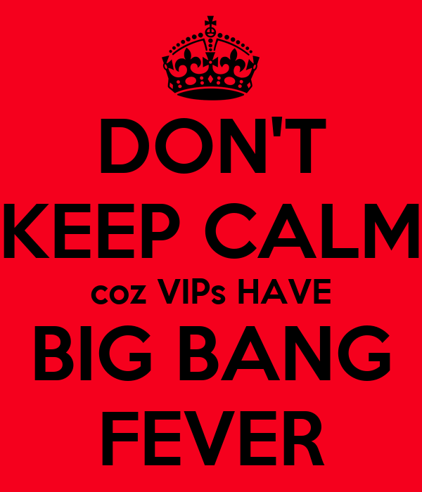 DON'T KEEP CALM coz VIPs HAVE BIG BANG FEVER