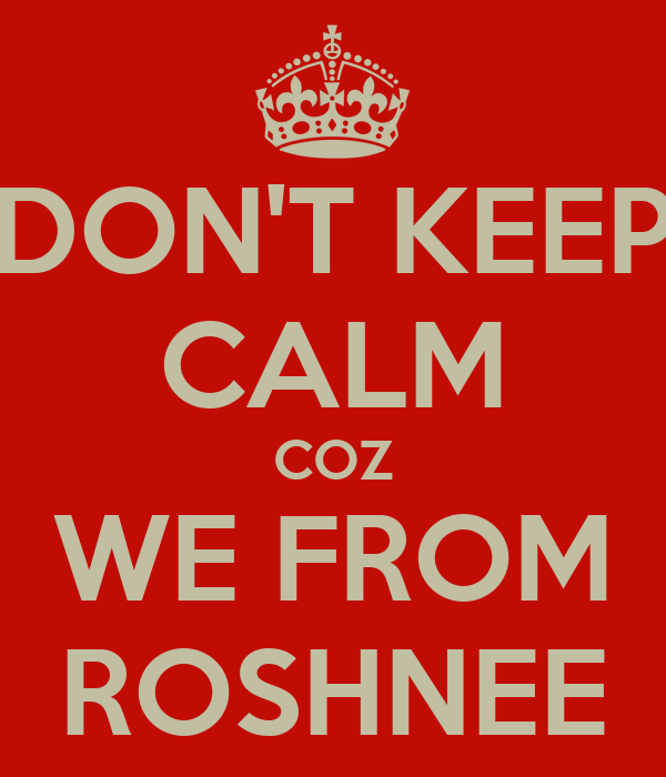 DON'T KEEP CALM COZ WE FROM ROSHNEE