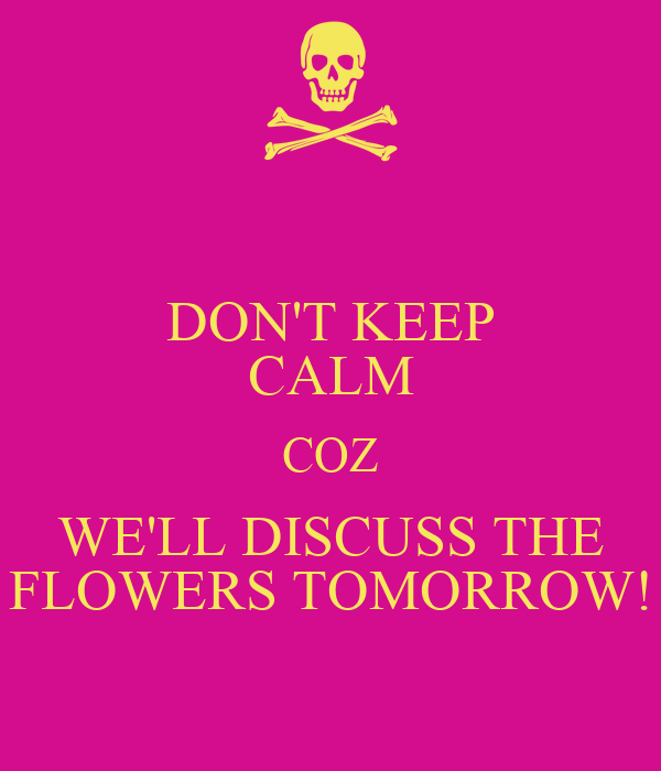 DON'T KEEP CALM COZ WE'LL DISCUSS THE FLOWERS TOMORROW!
