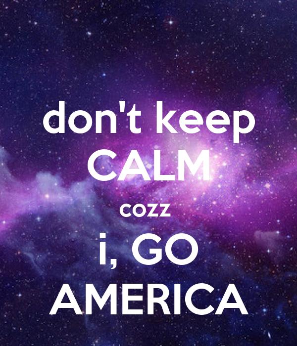 don't keep CALM cozz  i, GO AMERICA