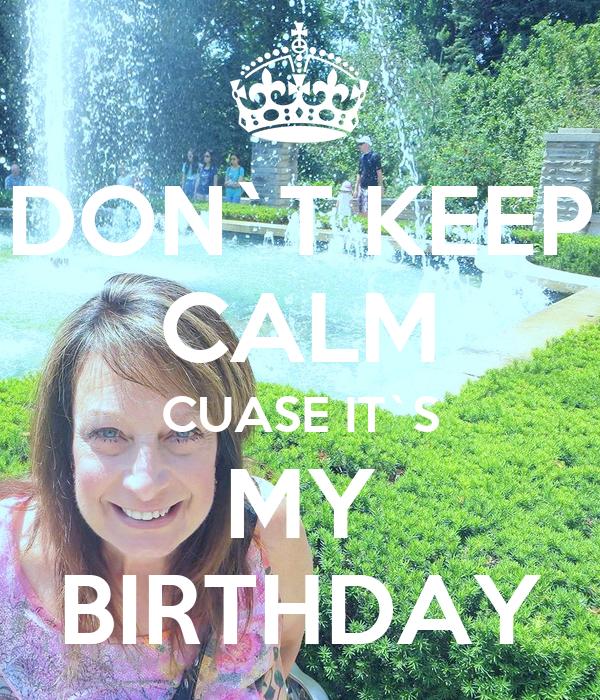 DON`T KEEP CALM CUASE IT`S MY BIRTHDAY