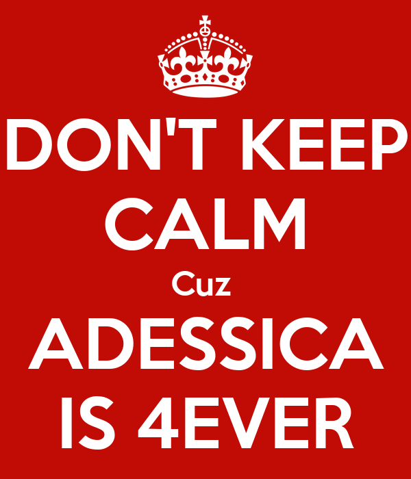 DON'T KEEP CALM Cuz  ADESSICA IS 4EVER