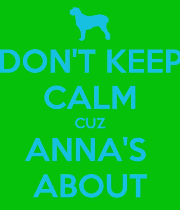 DON'T KEEP CALM CUZ ANNA'S  ABOUT