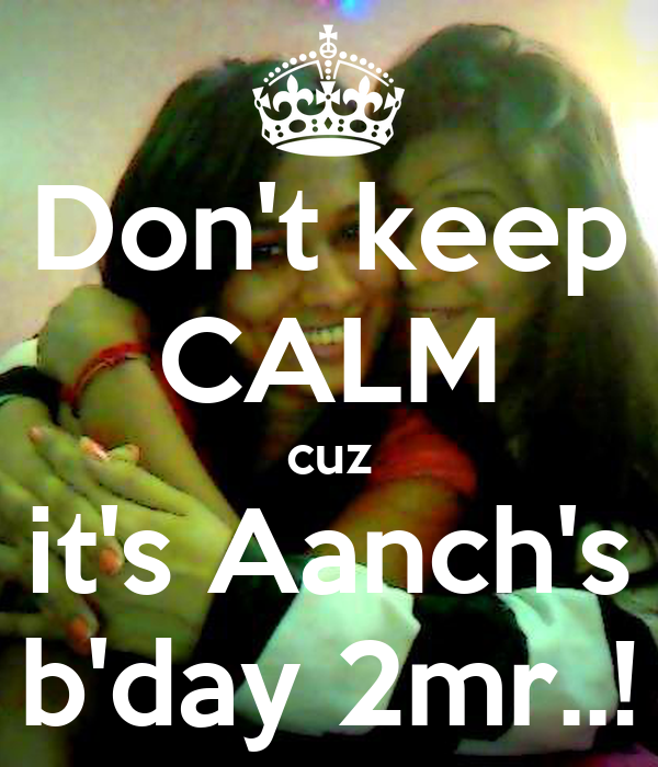 Don't keep CALM cuz it's Aanch's b'day 2mr..!