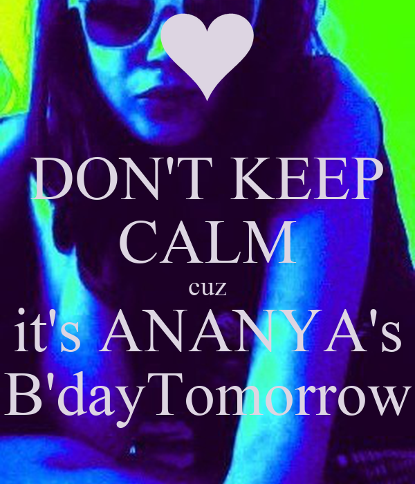 DON'T KEEP CALM cuz it's ANANYA's B'dayTomorrow