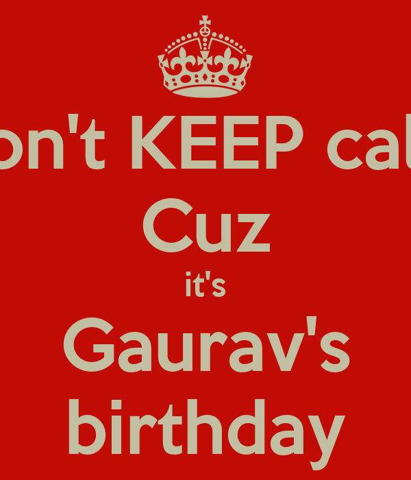 Don't KEEP calm Cuz it's Gaurav's birthday