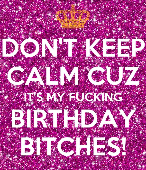DON'T KEEP CALM CUZ IT'S MY FUCKING BIRTHDAY BITCHES!