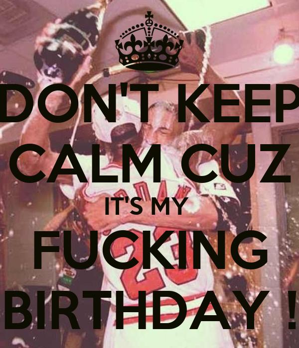 DON'T KEEP CALM CUZ IT'S MY  FUCKING BIRTHDAY !