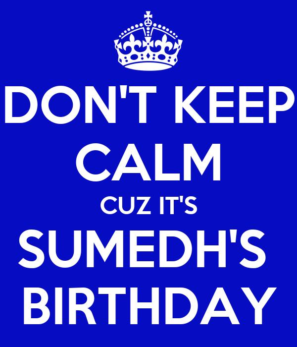 DON'T KEEP CALM CUZ IT'S SUMEDH'S  BIRTHDAY