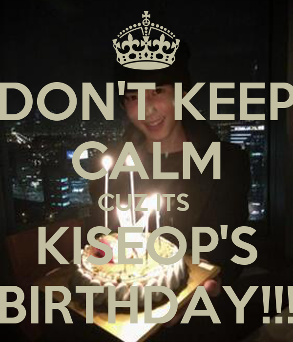 DON'T KEEP CALM CUZ ITS  KISEOP'S BIRTHDAY!!!