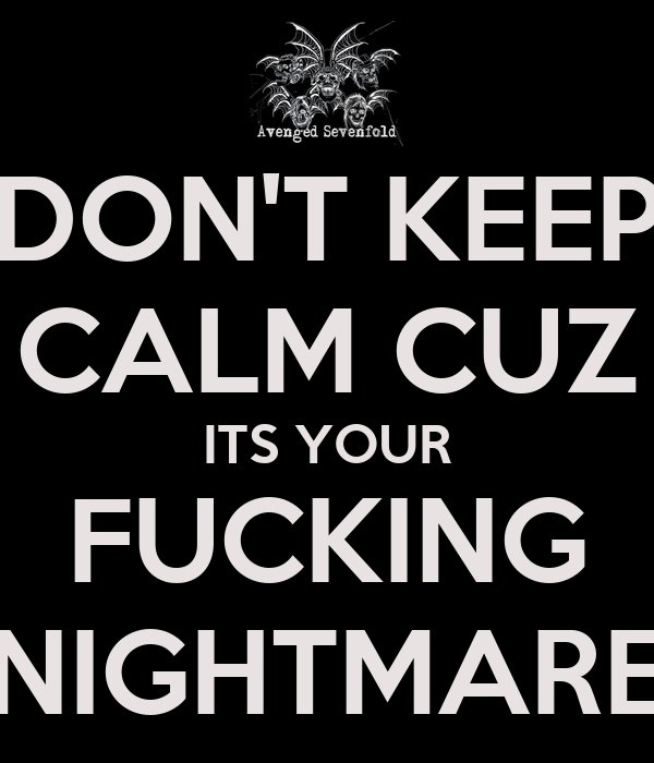 DON'T KEEP CALM CUZ ITS YOUR FUCKING NIGHTMARE