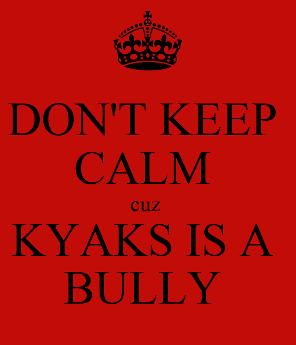 DON'T KEEP  CALM  cuz  KYAKS IS A  BULLY