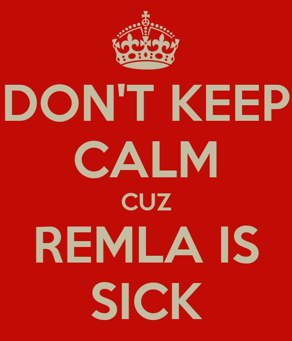 DON'T KEEP CALM CUZ REMLA IS SICK