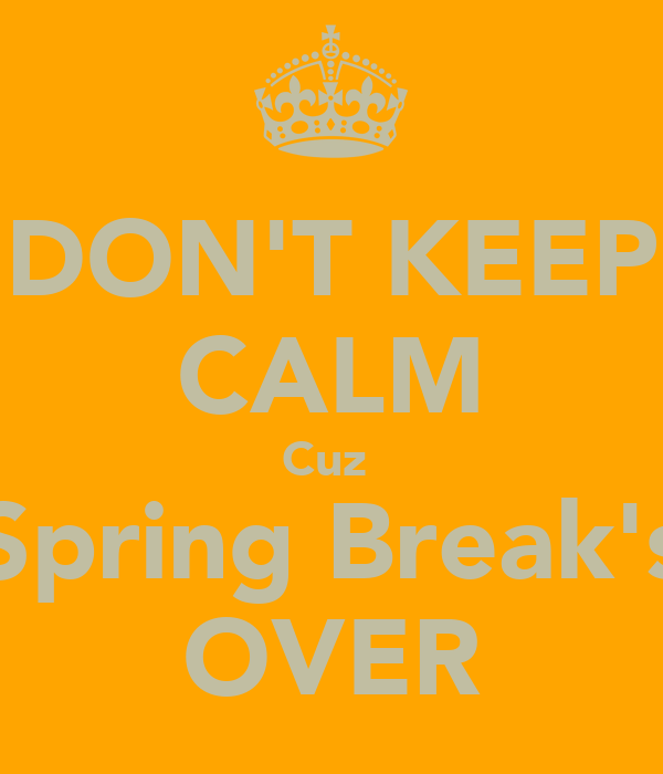 DON'T KEEP CALM Cuz  Spring Break's OVER