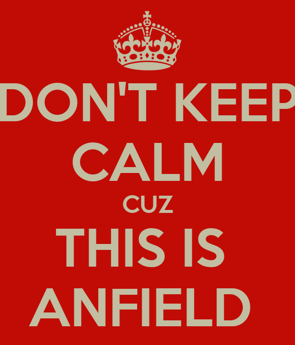 DON'T KEEP CALM CUZ THIS IS  ANFIELD