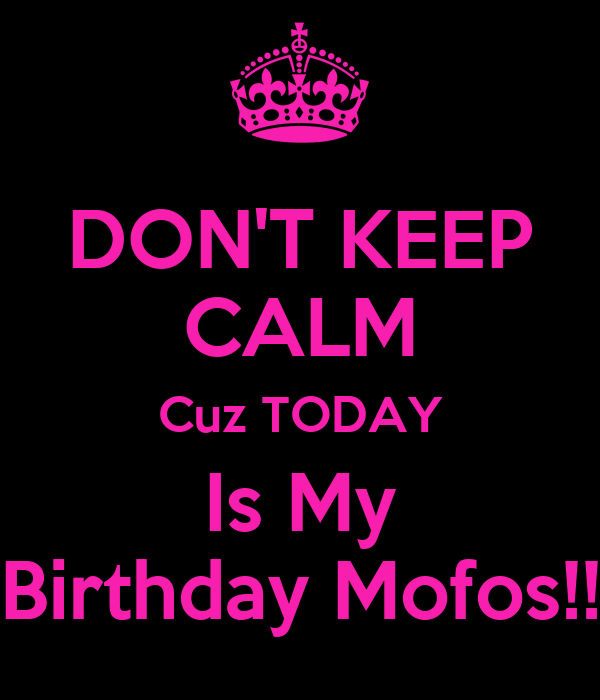 DON'T KEEP CALM Cuz TODAY Is My Birthday Mofos!!