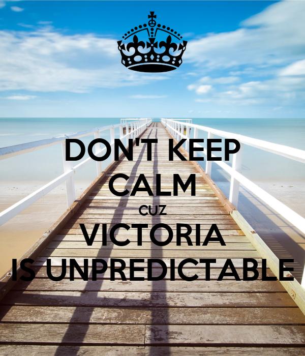 DON'T KEEP CALM CUZ VICTORIA IS UNPREDICTABLE