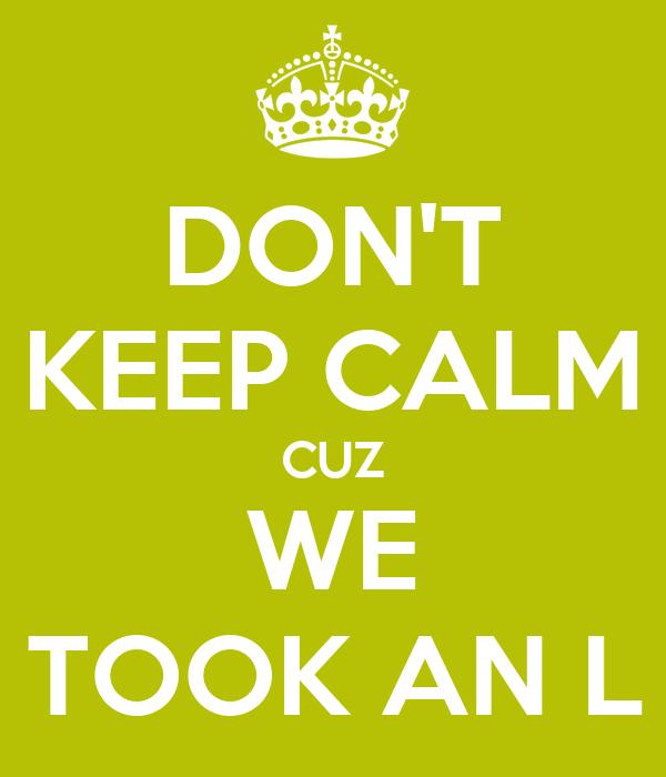 DON'T KEEP CALM CUZ WE TOOK AN L