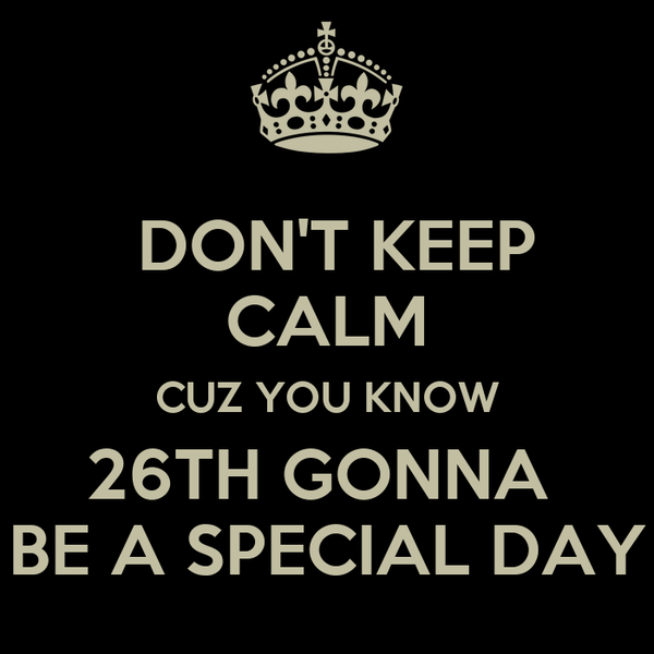 DON'T KEEP CALM CUZ YOU KNOW 26TH GONNA  BE A SPECIAL DAY