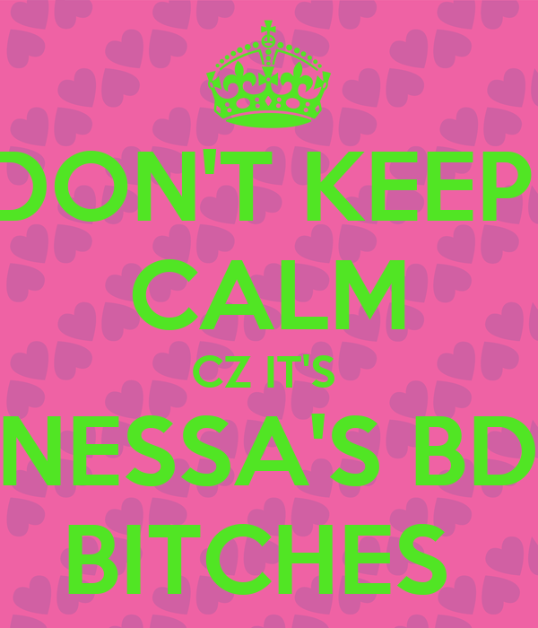 DON'T KEEP  CALM CZ IT'S  VANESSA'S BDAY BITCHES