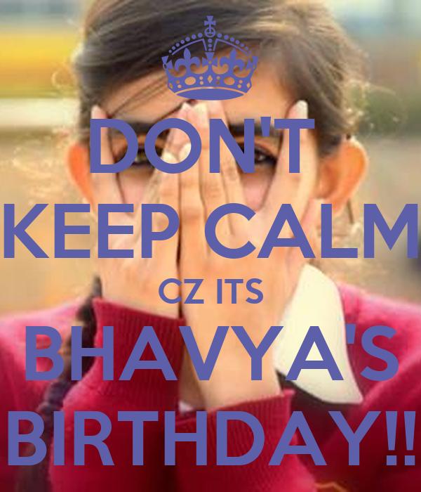 DON'T  KEEP CALM CZ ITS BHAVYA'S BIRTHDAY!!