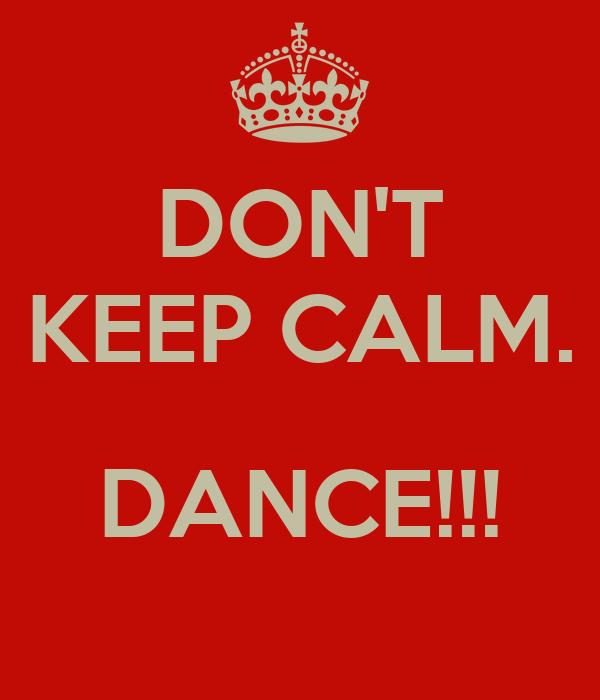 DON'T KEEP CALM.  DANCE!!!