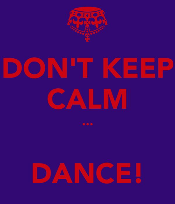 DON'T KEEP CALM ...  DANCE!