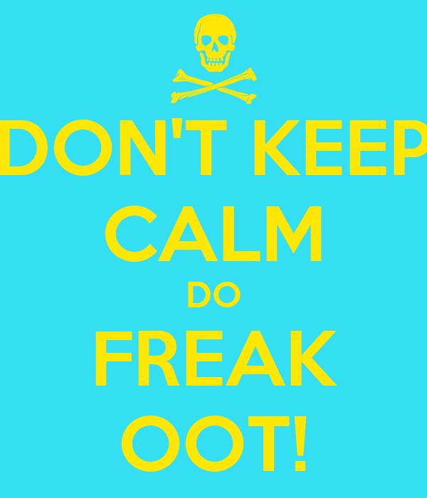 DON'T KEEP CALM DO FREAK OOT!