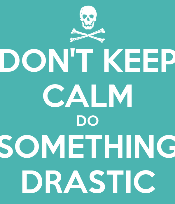 DON'T KEEP CALM DO SOMETHING DRASTIC
