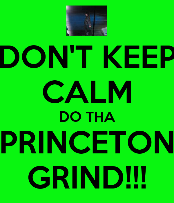 DON'T KEEP CALM DO THA PRINCETON GRIND!!!
