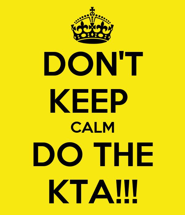 DON'T KEEP  CALM DO THE KTA!!!