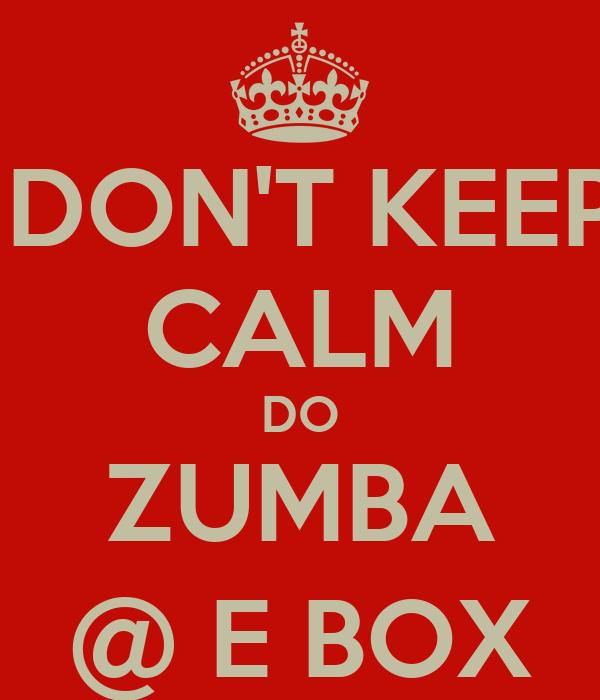 DON'T KEEP CALM DO ZUMBA @ E BOX