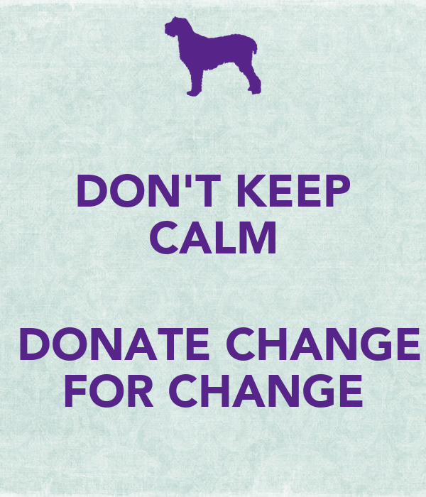 DON'T KEEP CALM   DONATE CHANGE FOR CHANGE